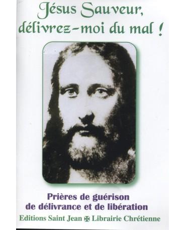 JÉSUS SAUVEUR, DÉLIVREZ-MOI DU MAL ! Prières de guérison, de délivrance et de libération