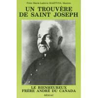 TROUVÈRE DE SAINT JOSEPH (UN) LE BIENHEUREUX FRÈRE ANDRÉ DU CANADA